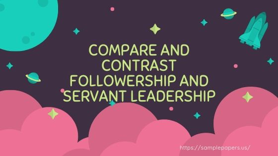 Compare and contrast followership and servant leadership