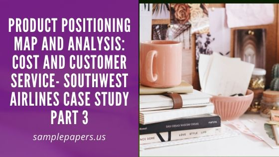 Product positioning map and analysis: Cost and customer service- Southwest airlines case study Part 3