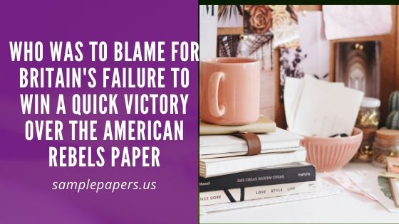 Who was to blame for Britain's failure to win a quick victory over the American rebels? Paper