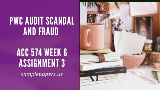 PwC Audit Scandal and Fraud ACC 574 Week 6 Assignment 3