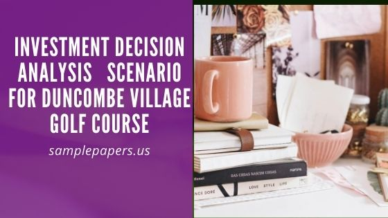 Investment Decision Analysis   scenario for Duncombe Village Golf Course